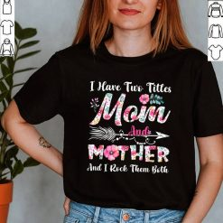 I Have Two Titles Mom And Mother Cute Flowers Mothers Day T Shirt
