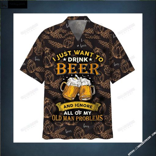 I Just Want To Drink Beer And Ignore All Of My Old Man Problems Hawaiian Shirt