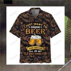 I Just Want To Drink Beer And Ignore All Of My Old Man Problems Hawaiian Shirt Copy