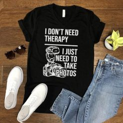 I dont need therapy i just need to take photos shirt
