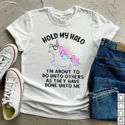 Unicorn hold my halo Im about to do unto others as they have done unto me shirt