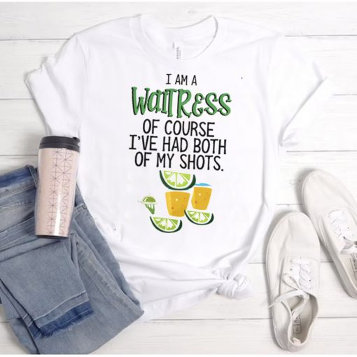 I am a Waitress of course Ive had both of my shots shirt