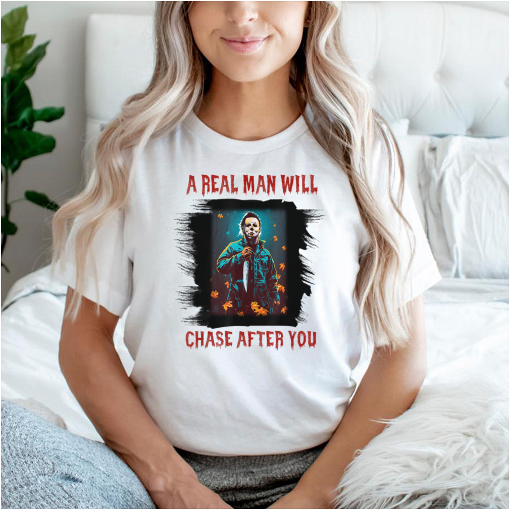 A Real Man Will Chase After You T Shirt
