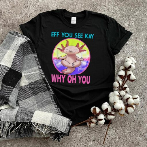 Axolotl Eff You See Kay Why Oh You Funny Vintage Yoga Lover T Shirt