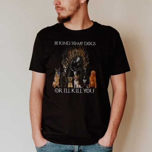 Be kind to my dogs or i'll kill you shirt