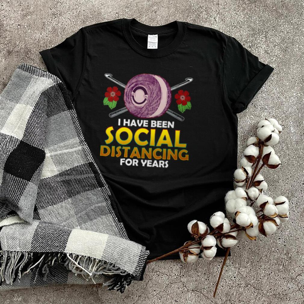 Crochet I Have Been Social Distancing For Years T shirt
