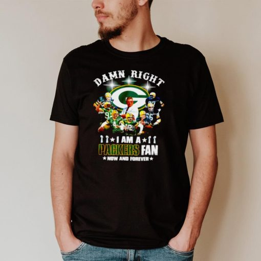 Damn right I am a Green Bat Packers fan now and forever signatures T shirt