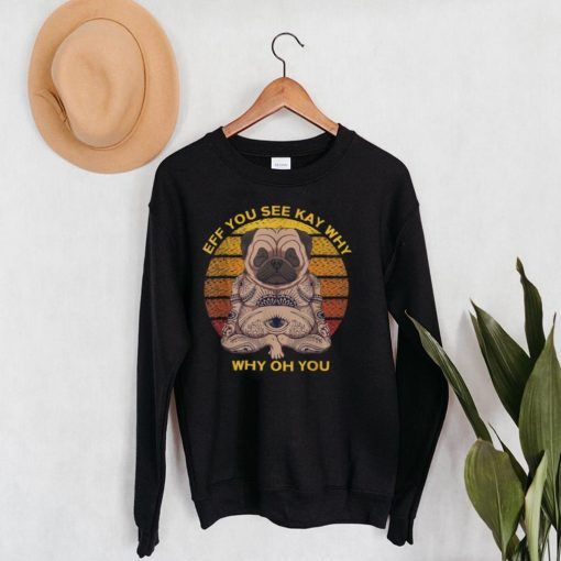 Eff You See Kay Why Oh You Pug Retro Vintage T Shirt