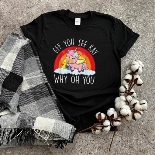 Eff You See Kay Why Oh You Unicorn T Shirt