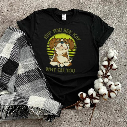 Eff you see kay why oh you dog T Shirt