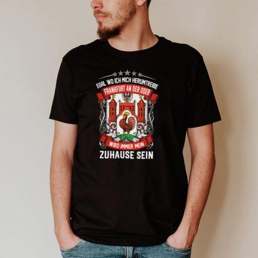 Egal Wo Ich Mich Herumtreibe Frankfurt An Der Oder Wird Immer Mein Zuhause Sein shirt