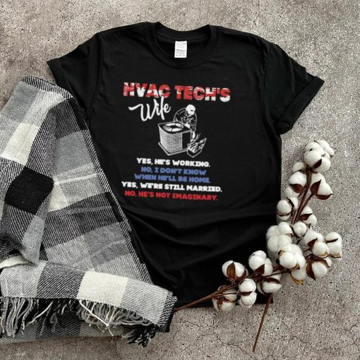 Hvac Tech's Wife Yes He's Working No I Don't Know Yes We're Still Married No He's Not Imaginary Shirt