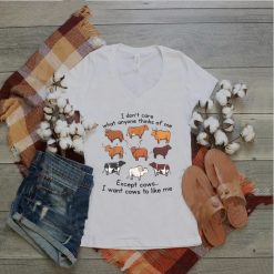 I Don't Care What Anyone Thinks Of Me Except Cows T Shirt