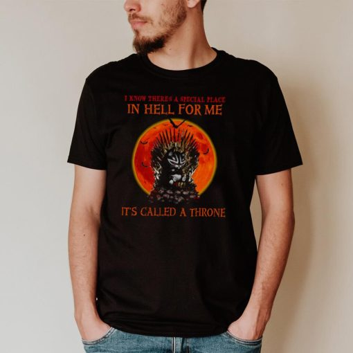 I know there's a special place in hell for me it's called a throne shirt