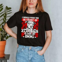I would push you in front of Zombies to save my Dog Halloween shirt