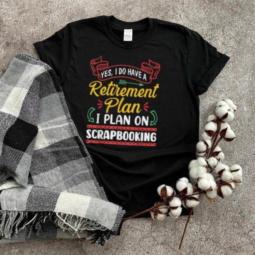 Retirement Plan I Plan On Scrapbooking Retired Gift T Shirt