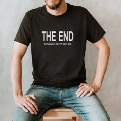 The End Nothing Else To Explain Shirt