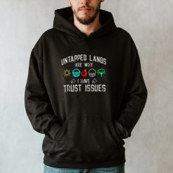 Untapped lands are why I have Trust issues shirt