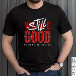 Boston Red Sox We Are Good Believe In Baseball Still Good Shirt