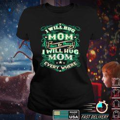 I will hug mom here or there I will hug mom everywhere shirt