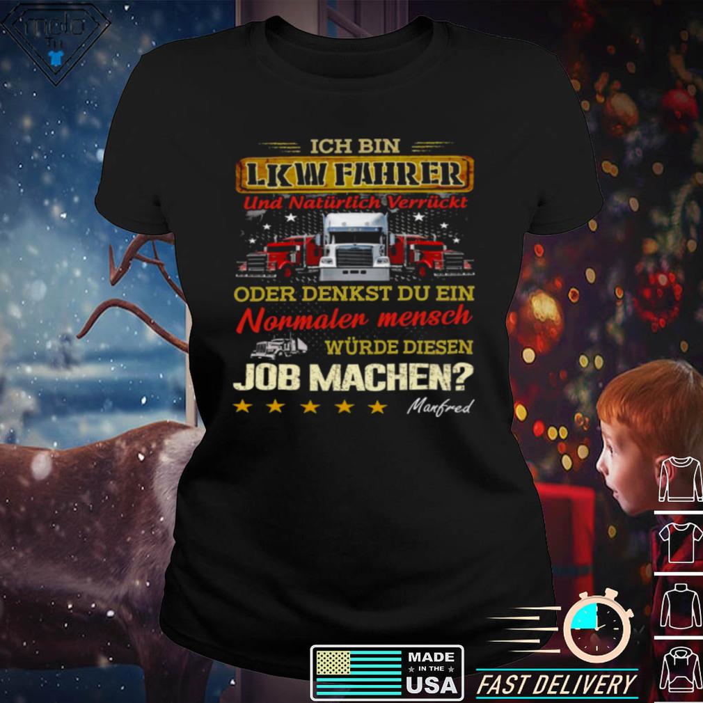 Ich bin lkw fahrer und naturlich verruckt oder denkst du ein nonmaler mensch wurde diesen job machen shirt