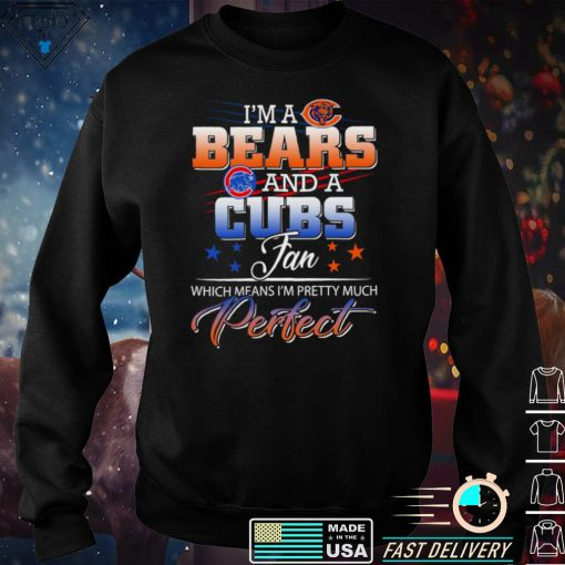 Im a Bears and a Cubs Fan Which Means Im Pretty Much Perfect Shirt
