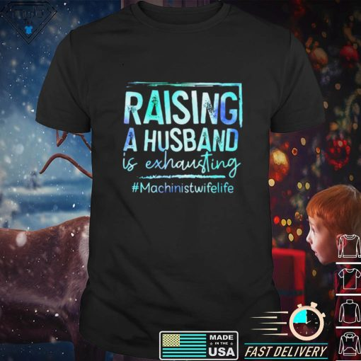 Raising A Husband Is Exhausting Machinist Wife Life Shirt