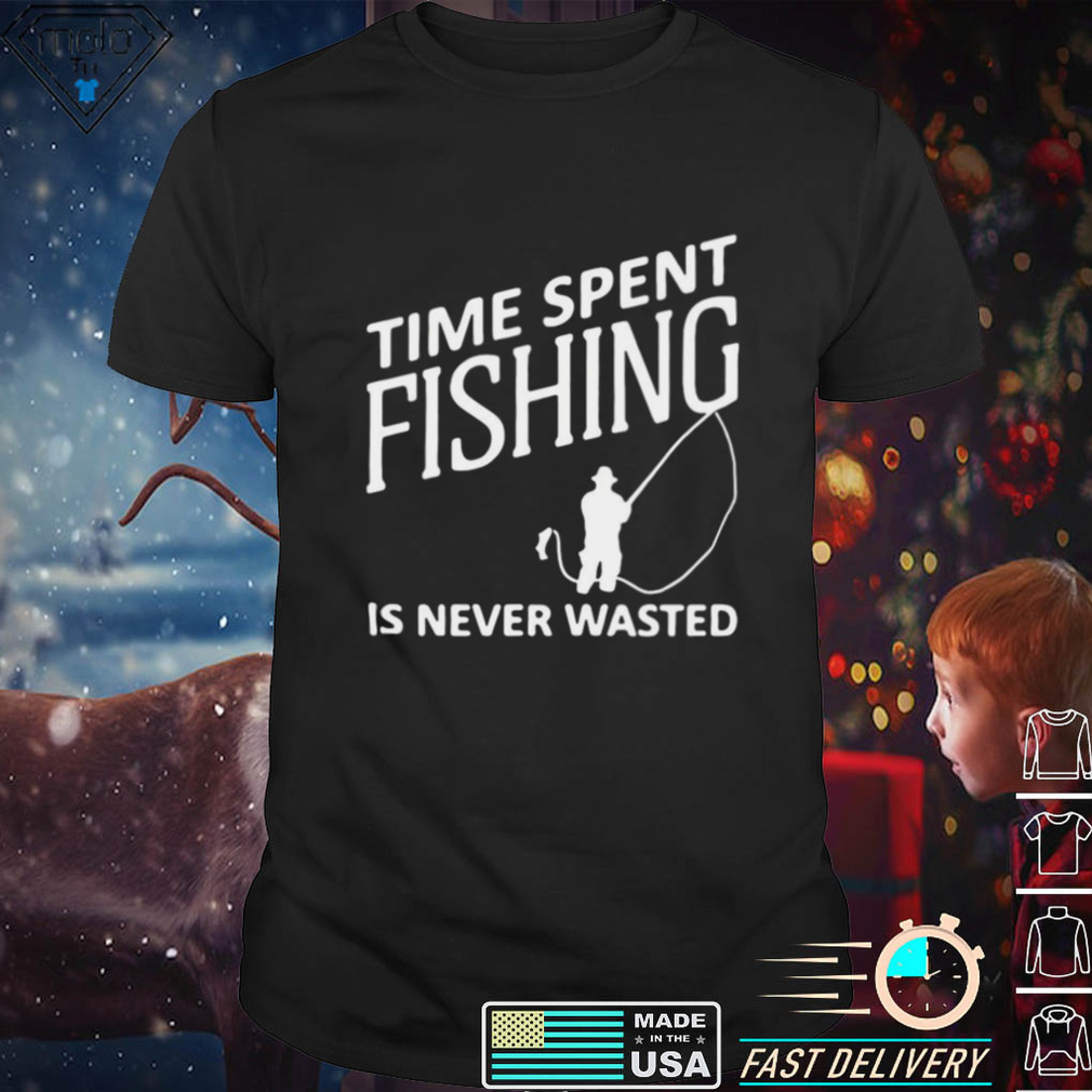 Time Spent Fishing Is Never Wasted Shirt