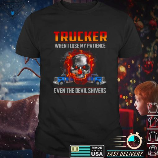 Trucker when i lose my patience even the devil shivers shirt